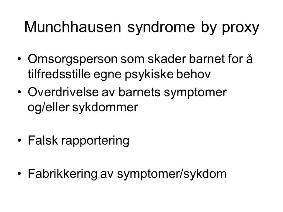Munchhausen syndrome by proxy •Omsorgsperson som skader barnet for å tilfredsstille egne psykiske behov •Overdrivelse av barnets symptomer og/eller sy