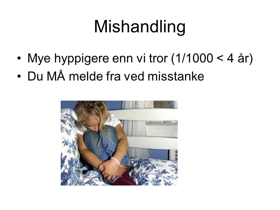 Mishandling •Mye hyppigere enn vi tror (1/1000 < 4 år) •Du MÅ melde fra ved misstanke