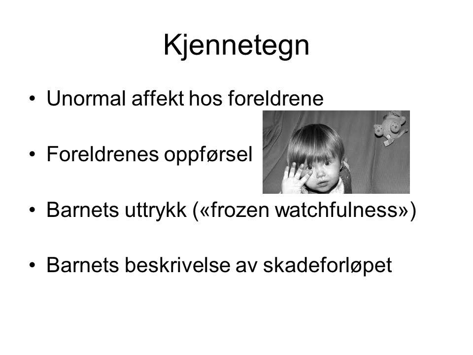 Kjennetegn •Unormal affekt hos foreldrene •Foreldrenes oppførsel •Barnets uttrykk («frozen watchfulness») •Barnets beskrivelse av skadeforløpet