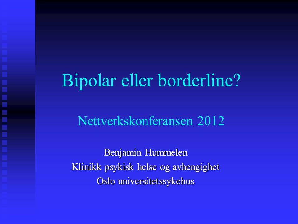 Bipolar eller borderline? Nettverkskonferansen 2012 Benjamin Hummelen Klinikk psykisk helse og avhengighet Oslo universitetssykehus
