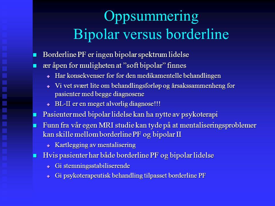 Oppsummering Bipolar versus borderline  Borderline PF er ingen bipolar spektrum lidelse  ær åpen for muligheten at soft bipolar finnes  Har konsekvenser for for den medikamentelle behandlingen  Vi vet svært lite om behandlingsforløp og årsakssammenheng for pasienter med begge diagnosene  BL-II er en meget alvorlig diagnose!!.
