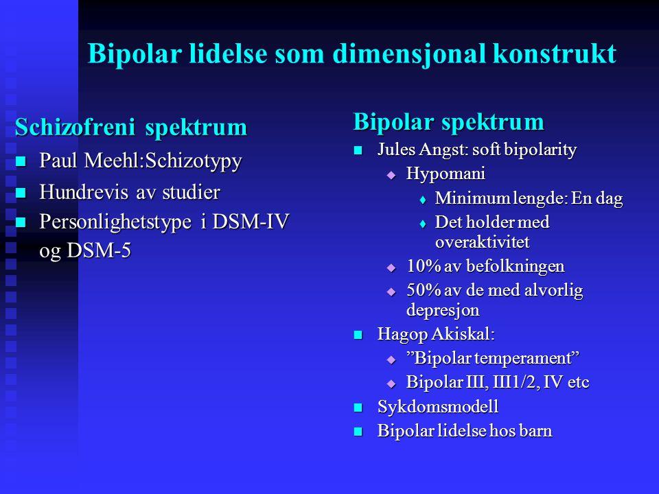 Bipolar lidelse som dimensjonal konstrukt Bipolar spektrum  Jules Angst: soft bipolarity  Hypomani  Minimum lengde: En dag  Det holder med overaktivitet  10% av befolkningen  50% av de med alvorlig depresjon  Hagop Akiskal:  Bipolar temperament  Bipolar III, III1/2, IV etc  Sykdomsmodell  Bipolar lidelse hos barn Schizofreni spektrum  Paul Meehl:Schizotypy  Hundrevis av studier  Personlighetstype i DSM-IV og DSM-5