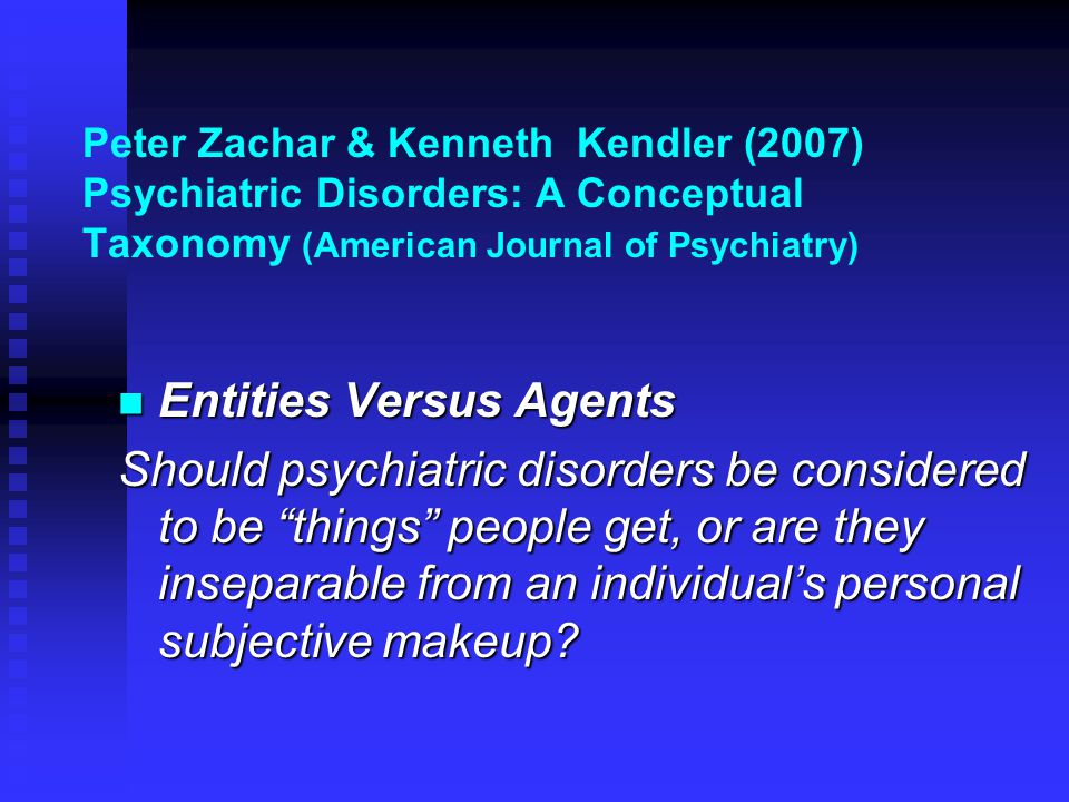 Peter Zachar & Kenneth Kendler (2007) Psychiatric Disorders: A Conceptual Taxonomy (American Journal of Psychiatry)  Entities Versus Agents Should psychiatric disorders be considered to be things people get, or are they inseparable from an individual's personal subjective makeup?