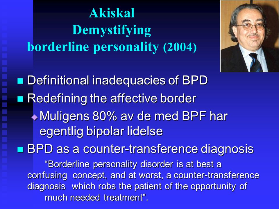 Akiskal Demystifying borderline personality (2004)  Definitional inadequacies of BPD  Redefining the affective border  Muligens 80% av de med BPF h