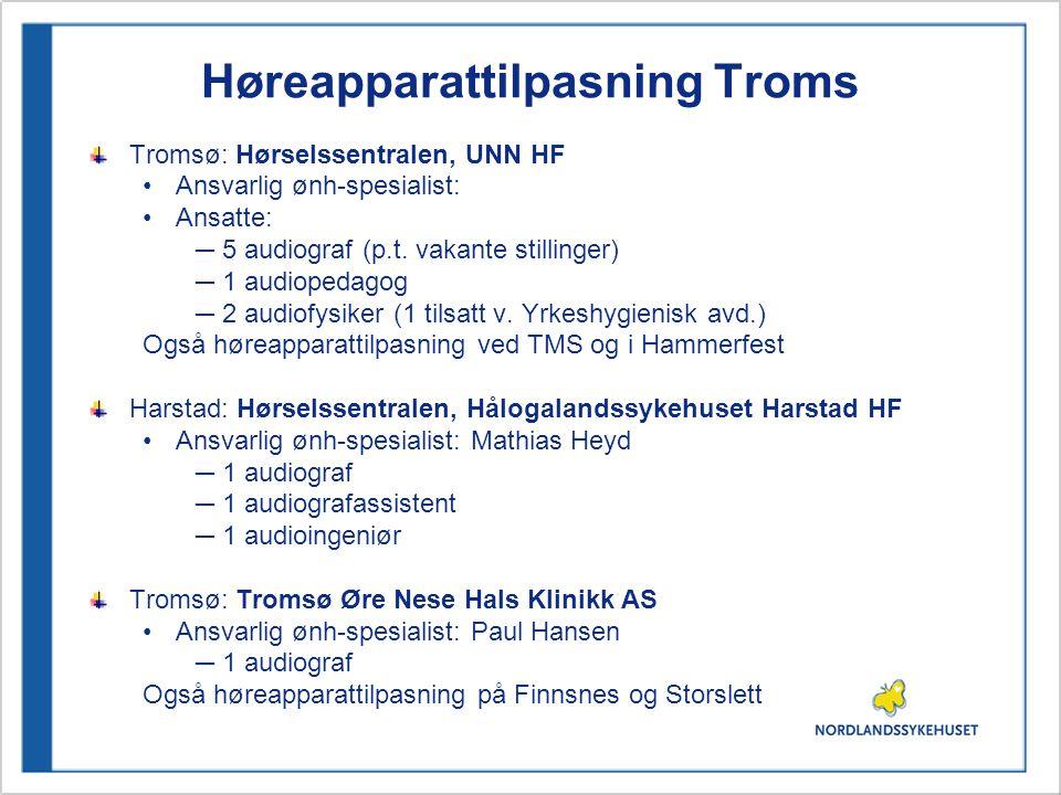 Høreapparattilpasning Troms Tromsø: Hørselssentralen, UNN HF •Ansvarlig ønh-spesialist: •Ansatte: ─5 audiograf (p.t.