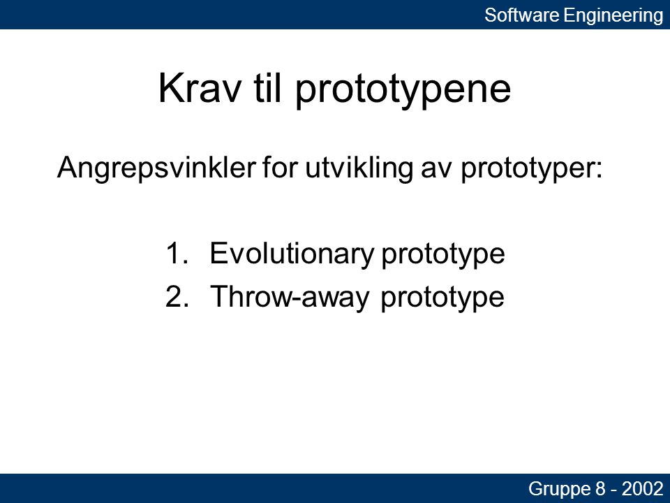 Krav til prototypene Angrepsvinkler for utvikling av prototyper: 1.Evolutionary prototype 2.Throw-away prototype Software Engineering Gruppe 8 - 2002