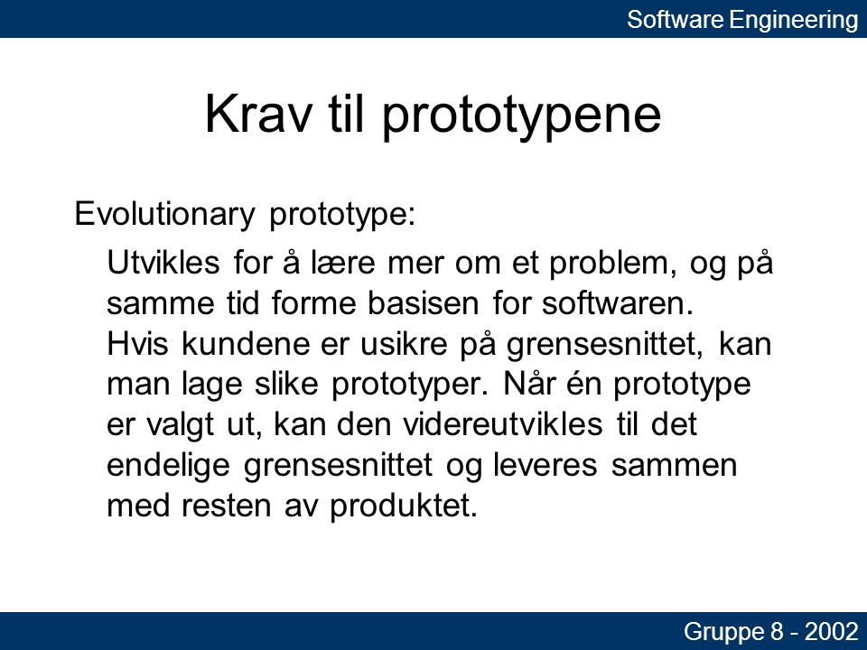 Krav til prototypene Evolutionary prototype: Utvikles for å lære mer om et problem, og på samme tid forme basisen for softwaren.