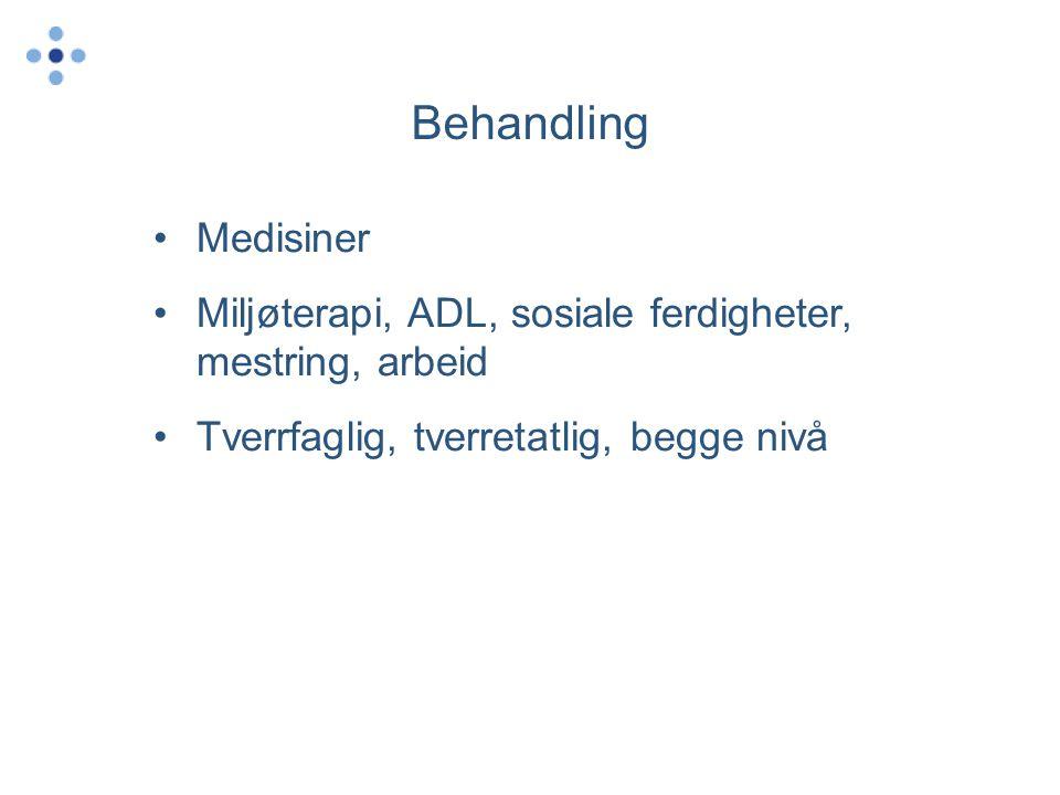 Behandling •Medisiner •Miljøterapi, ADL, sosiale ferdigheter, mestring, arbeid •Tverrfaglig, tverretatlig, begge nivå