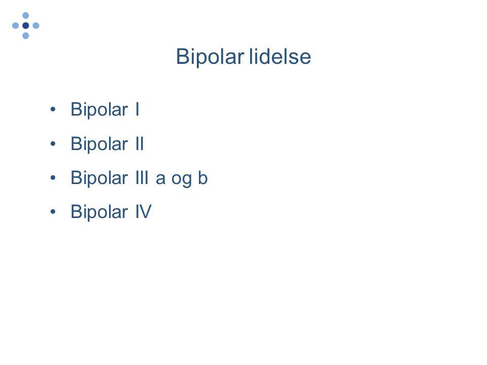 Bipolar lidelse •Bipolar I •Bipolar II •Bipolar III a og b •Bipolar IV