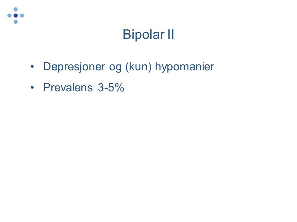 Bipolar II •Depresjoner og (kun) hypomanier •Prevalens 3-5%