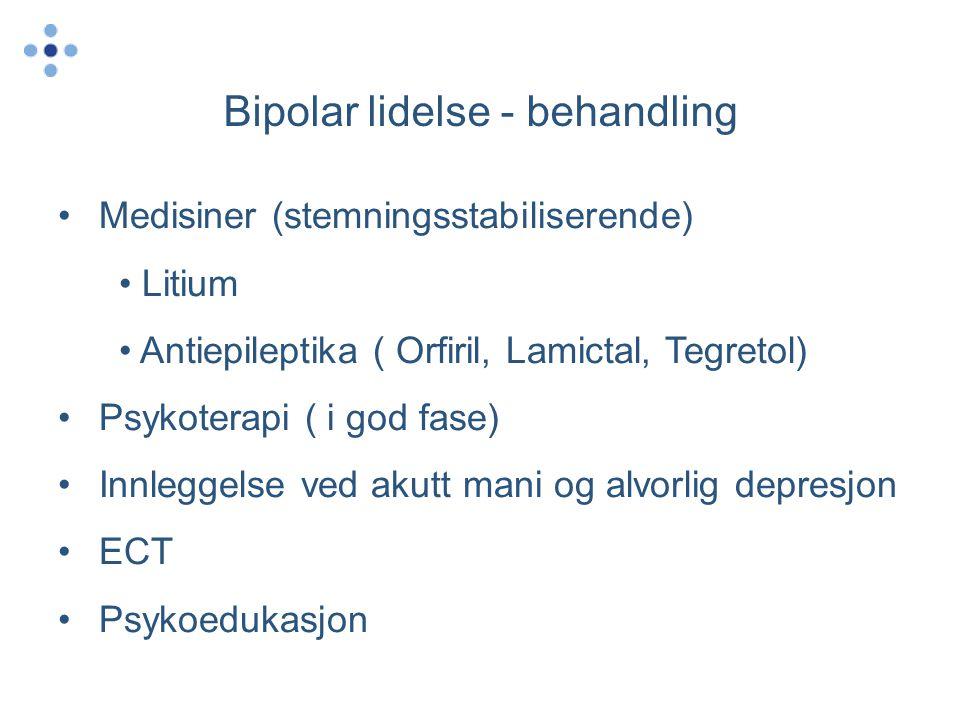 Bipolar lidelse - behandling •Medisiner (stemningsstabiliserende) • Litium • Antiepileptika ( Orfiril, Lamictal, Tegretol) •Psykoterapi ( i god fase)