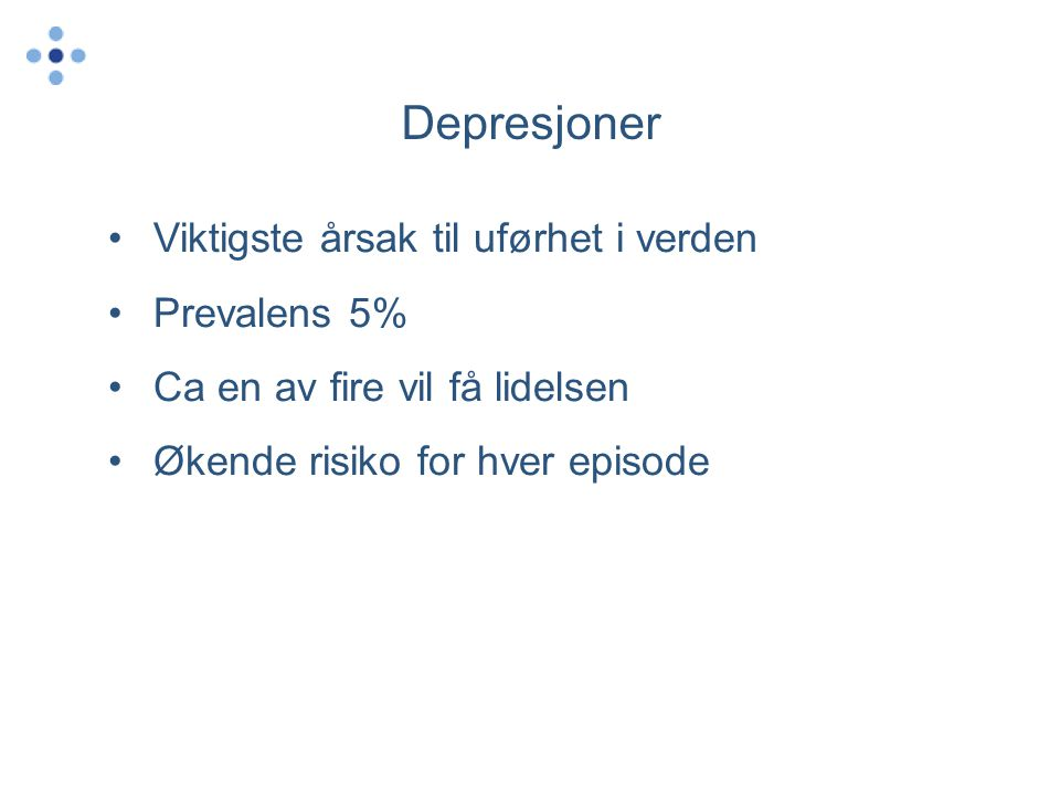 Depresjoner •Viktigste årsak til uførhet i verden •Prevalens 5% •Ca en av fire vil få lidelsen •Økende risiko for hver episode