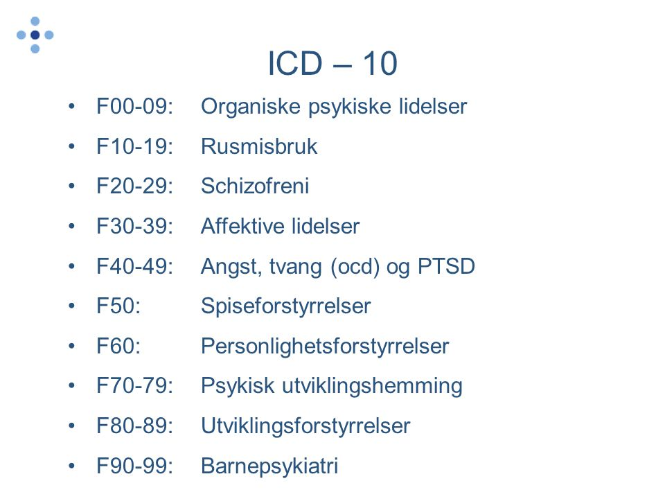 ICD – 10 •F00-09:Organiske psykiske lidelser •F10-19: Rusmisbruk •F20-29: Schizofreni •F30-39: Affektive lidelser •F40-49: Angst, tvang (ocd) og PTSD
