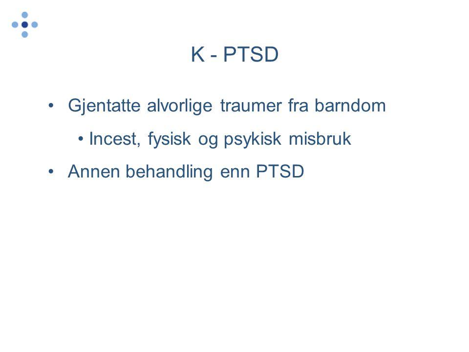K - PTSD •Gjentatte alvorlige traumer fra barndom • Incest, fysisk og psykisk misbruk •Annen behandling enn PTSD