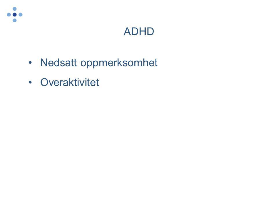 ADHD •Nedsatt oppmerksomhet •Overaktivitet