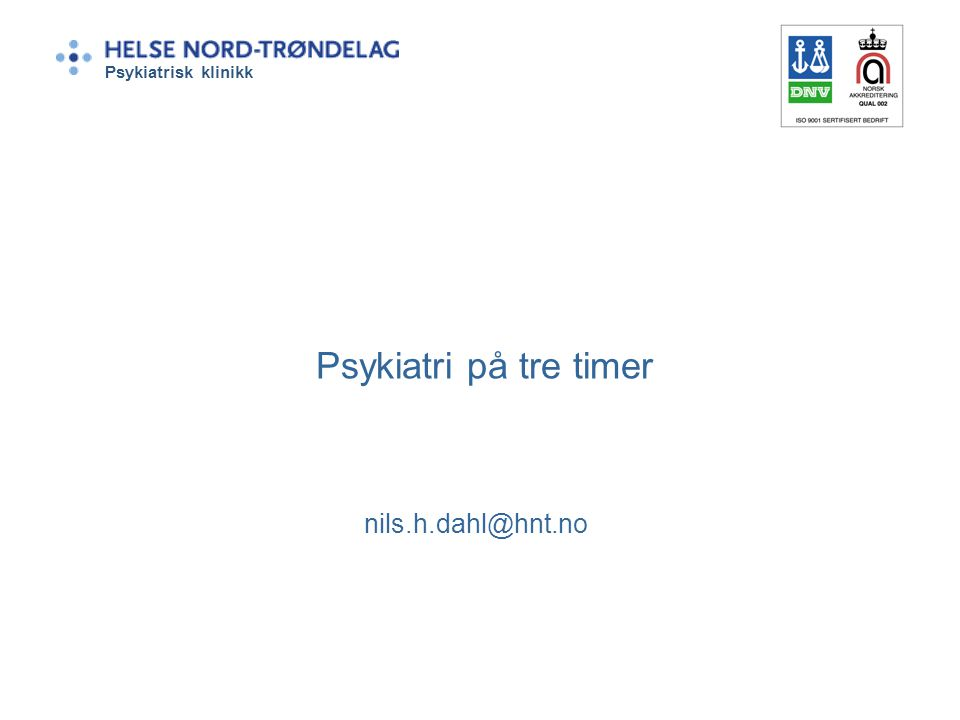 Psykiatri på tre timer nils.h.dahl@hnt.no Psykiatrisk klinikk