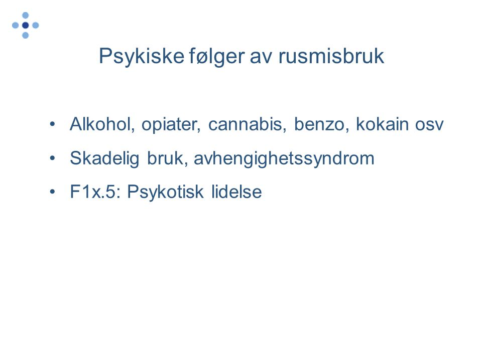 Psykiske følger av rusmisbruk •Alkohol, opiater, cannabis, benzo, kokain osv •Skadelig bruk, avhengighetssyndrom •F1x.5: Psykotisk lidelse