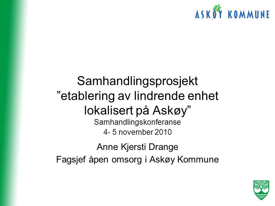 Samhandlingsprosjekt etablering av lindrende enhet lokalisert på Askøy Samhandlingskonferanse 4- 5 november 2010 Anne Kjersti Drange Fagsjef åpen omsorg i Askøy Kommune