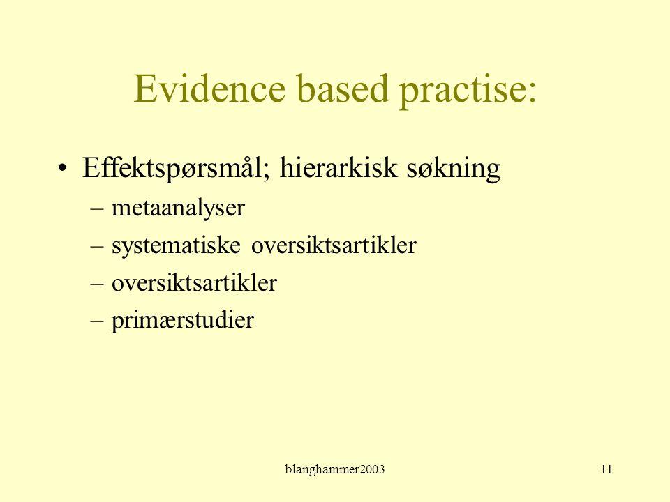 blanghammer200311 Evidence based practise: •Effektspørsmål; hierarkisk søkning –metaanalyser –systematiske oversiktsartikler –oversiktsartikler –primæ