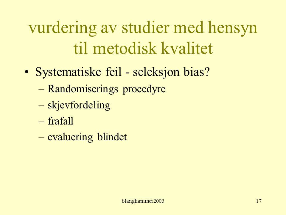 blanghammer200317 vurdering av studier med hensyn til metodisk kvalitet •Systematiske feil - seleksjon bias? –Randomiserings procedyre –skjevfordeling