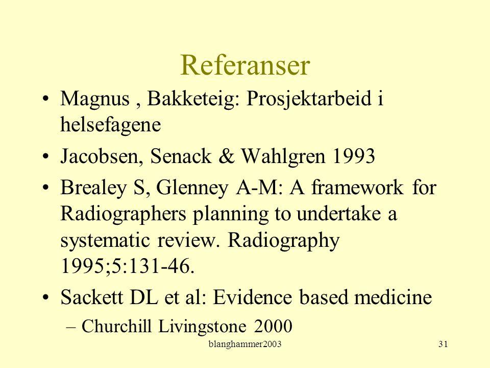 blanghammer200331 Referanser •Magnus, Bakketeig: Prosjektarbeid i helsefagene •Jacobsen, Senack & Wahlgren 1993 •Brealey S, Glenney A-M: A framework f