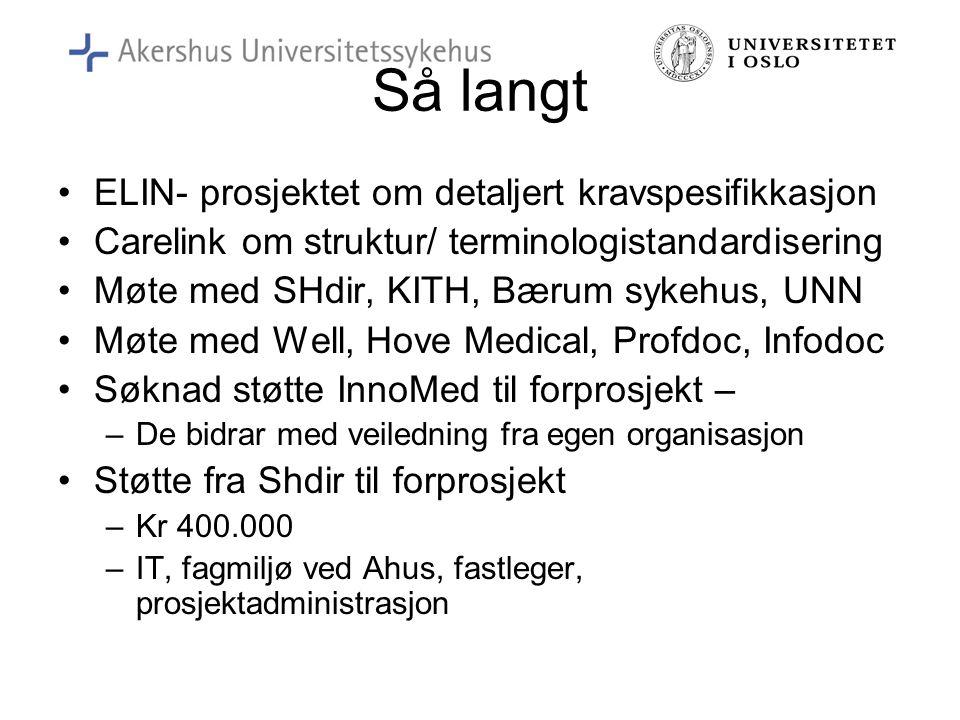 Så langt •ELIN- prosjektet om detaljert kravspesifikkasjon •Carelink om struktur/ terminologistandardisering •Møte med SHdir, KITH, Bærum sykehus, UNN •Møte med Well, Hove Medical, Profdoc, Infodoc •Søknad støtte InnoMed til forprosjekt – –De bidrar med veiledning fra egen organisasjon •Støtte fra Shdir til forprosjekt –Kr 400.000 –IT, fagmiljø ved Ahus, fastleger, prosjektadministrasjon