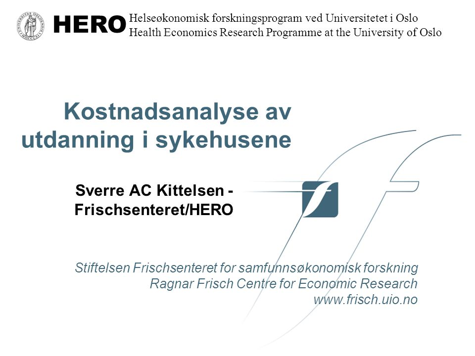 Stiftelsen Frischsenteret for samfunnsøkonomisk forskning Ragnar Frisch Centre for Economic Research www.frisch.uio.no HERO Helseøkonomisk forskningsprogram ved Universitetet i Oslo Health Economics Research Programme at the University of Oslo Kostnadsanalyse av utdanning i sykehusene Sverre AC Kittelsen - Frischsenteret/HERO