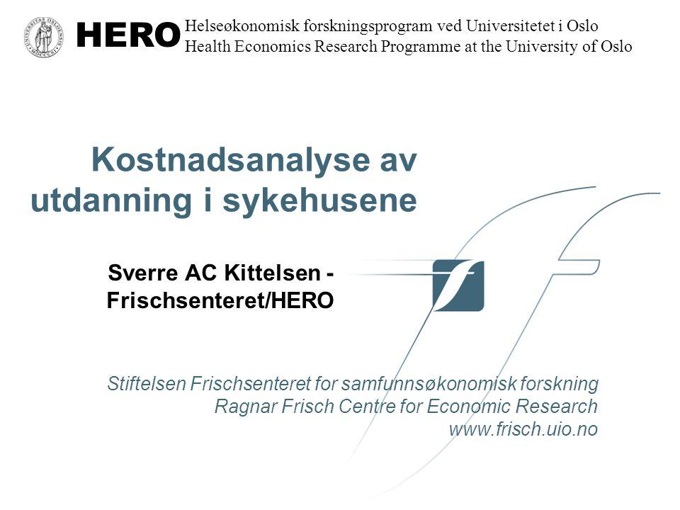 Frisch Centre HERO Finansiering •Riktig omfang (uker) gitt når verdien av (behovet for) en til er lik kostnadene ved en til –(pris lik grensekostnad) •Plan og markedslignende mekanismer i offentlig sektor –Kjennes behovets omfang kan omfang fastlegges direkte –Kjennes verdien bedre enn omfanget kan aktivitetsfinansiering være bedre –Aktivitetsfinansiering oppmuntrer til økt aktivitet •Kan gi mulighet for kvalitetskrav •Kan gi overproduksjon hvis høyere enn grensekostnad •Gjennomsnittskostnad kun relevant for å dekke kostnader •Verdien av behovet er vanskelig å anslå, men kan vi anslå grensekostnadene?