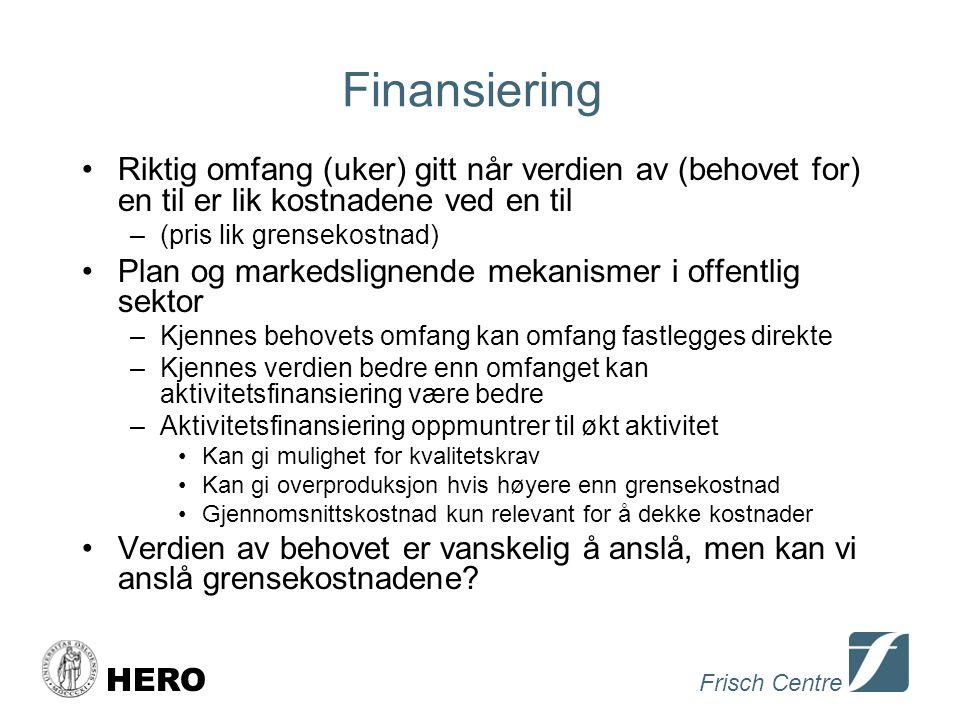 Frisch Centre HERO Finansiering •Riktig omfang (uker) gitt når verdien av (behovet for) en til er lik kostnadene ved en til –(pris lik grensekostnad) •Plan og markedslignende mekanismer i offentlig sektor –Kjennes behovets omfang kan omfang fastlegges direkte –Kjennes verdien bedre enn omfanget kan aktivitetsfinansiering være bedre –Aktivitetsfinansiering oppmuntrer til økt aktivitet •Kan gi mulighet for kvalitetskrav •Kan gi overproduksjon hvis høyere enn grensekostnad •Gjennomsnittskostnad kun relevant for å dekke kostnader •Verdien av behovet er vanskelig å anslå, men kan vi anslå grensekostnadene