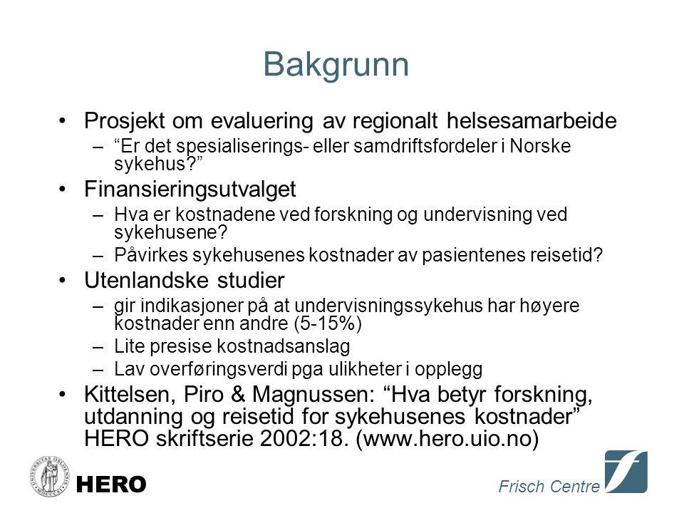 Frisch Centre HERO Bakgrunn •Prosjekt om evaluering av regionalt helsesamarbeide – Er det spesialiserings- eller samdriftsfordeler i Norske sykehus •Finansieringsutvalget –Hva er kostnadene ved forskning og undervisning ved sykehusene.