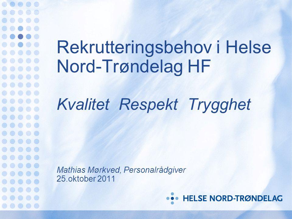 Rekrutteringsbehov i Helse Nord-Trøndelag HF Kvalitet Respekt Trygghet Mathias Mørkved, Personalrådgiver 25.oktober 2011