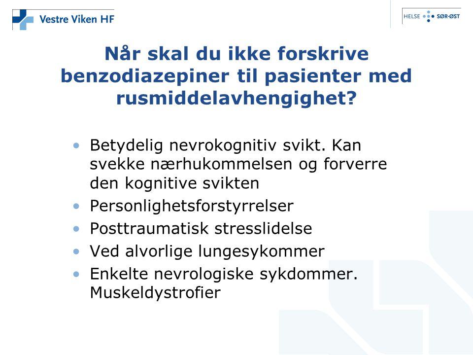 Når skal du ikke forskrive benzodiazepiner til pasienter med rusmiddelavhengighet? •Betydelig nevrokognitiv svikt. Kan svekke nærhukommelsen og forver