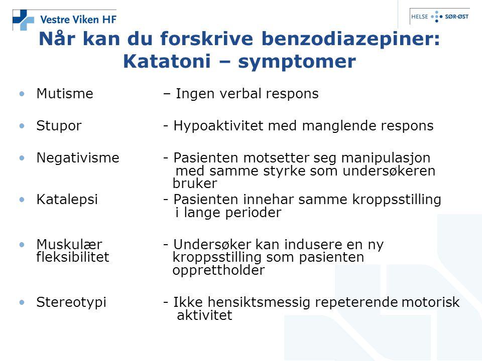 Når kan du forskrive benzodiazepiner: Katatoni – symptomer •Mutisme – Ingen verbal respons •Stupor- Hypoaktivitet med manglende respons •Negativisme-