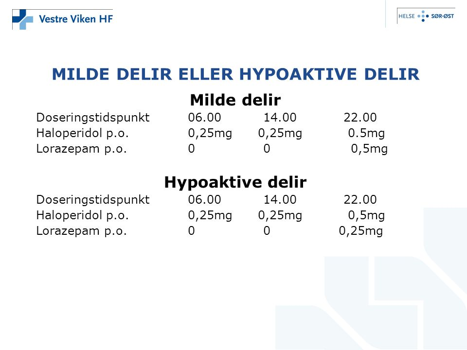 MILDE DELIR ELLER HYPOAKTIVE DELIR Milde delir Doseringstidspunkt06.00 14.00 22.00 Haloperidol p.o.0,25mg 0,25mg 0.5mg Lorazepam p.o.0 0 0,5mg Hypoakt