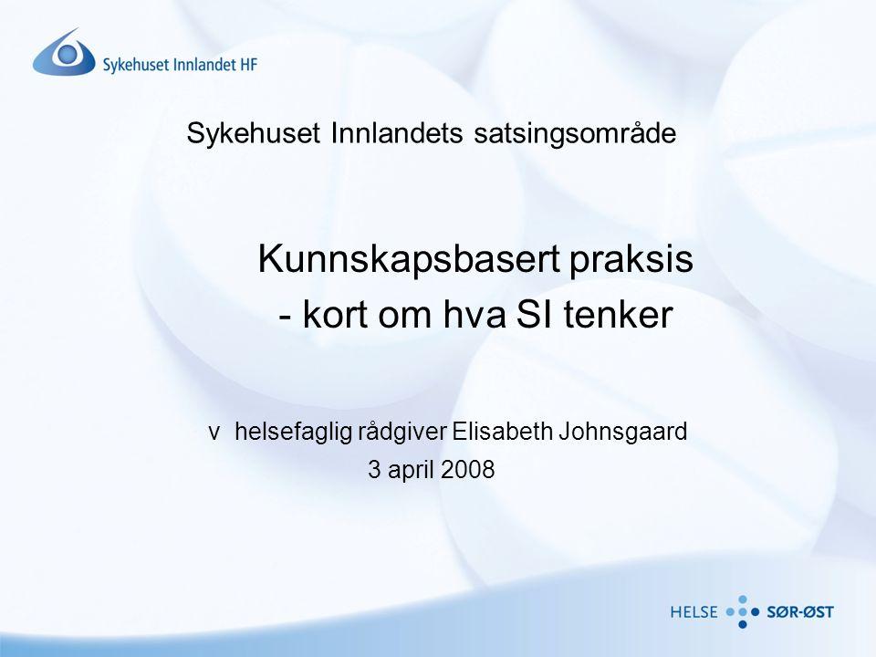 Sykehuset Innlandets satsingsområde Kunnskapsbasert praksis - kort om hva SI tenker v helsefaglig rådgiver Elisabeth Johnsgaard 3 april 2008