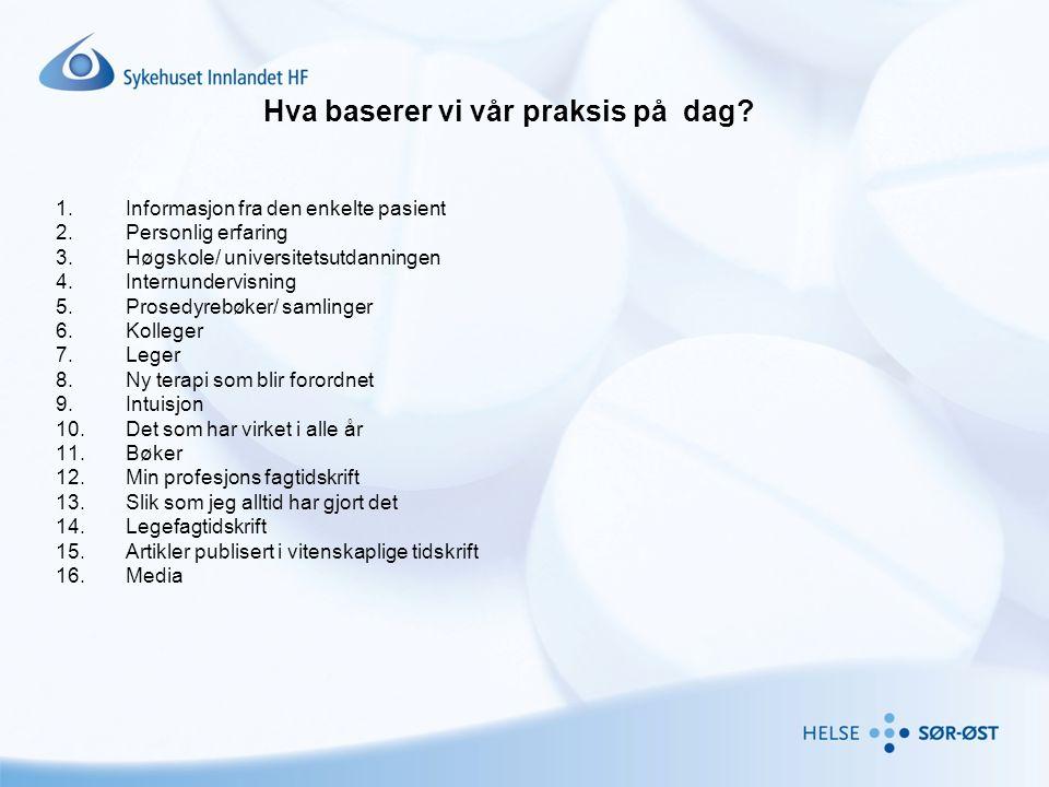 Hva baserer vi vår praksis på dag? 1.Informasjon fra den enkelte pasient 2.Personlig erfaring 3.Høgskole/ universitetsutdanningen 4.Internundervisning