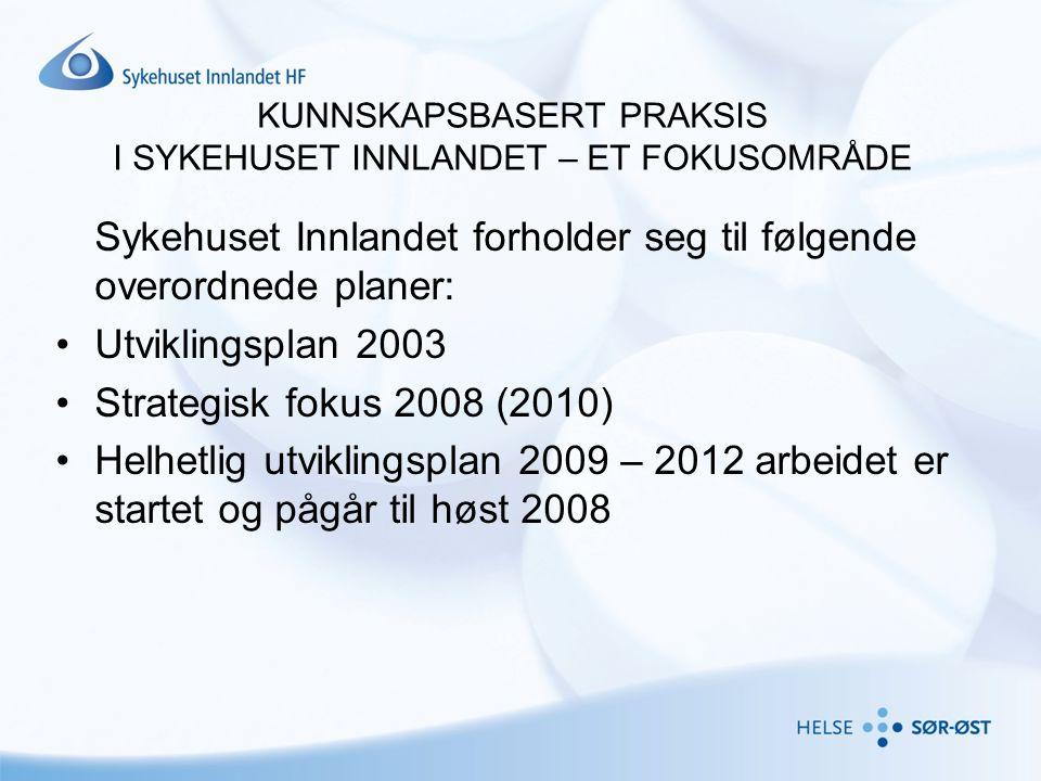 KUNNSKAPSBASERT PRAKSIS I SYKEHUSET INNLANDET – ET FOKUSOMRÅDE Sykehuset Innlandet forholder seg til følgende overordnede planer: •Utviklingsplan 2003