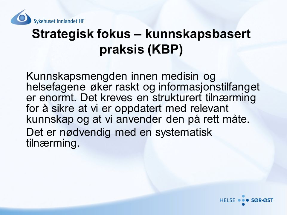 Strategisk fokus – kunnskapsbasert praksis (KBP) Kunnskapsmengden innen medisin og helsefagene øker raskt og informasjonstilfanget er enormt. Det krev
