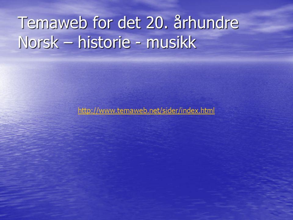 http://www.temaweb.net/sider/index.html Temaweb for det 20. århundre Norsk – historie - musikk