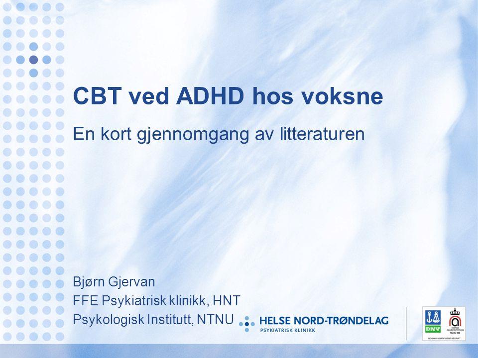 CBT ved ADHD hos voksne En kort gjennomgang av litteraturen Bjørn Gjervan FFE Psykiatrisk klinikk, HNT Psykologisk Institutt, NTNU