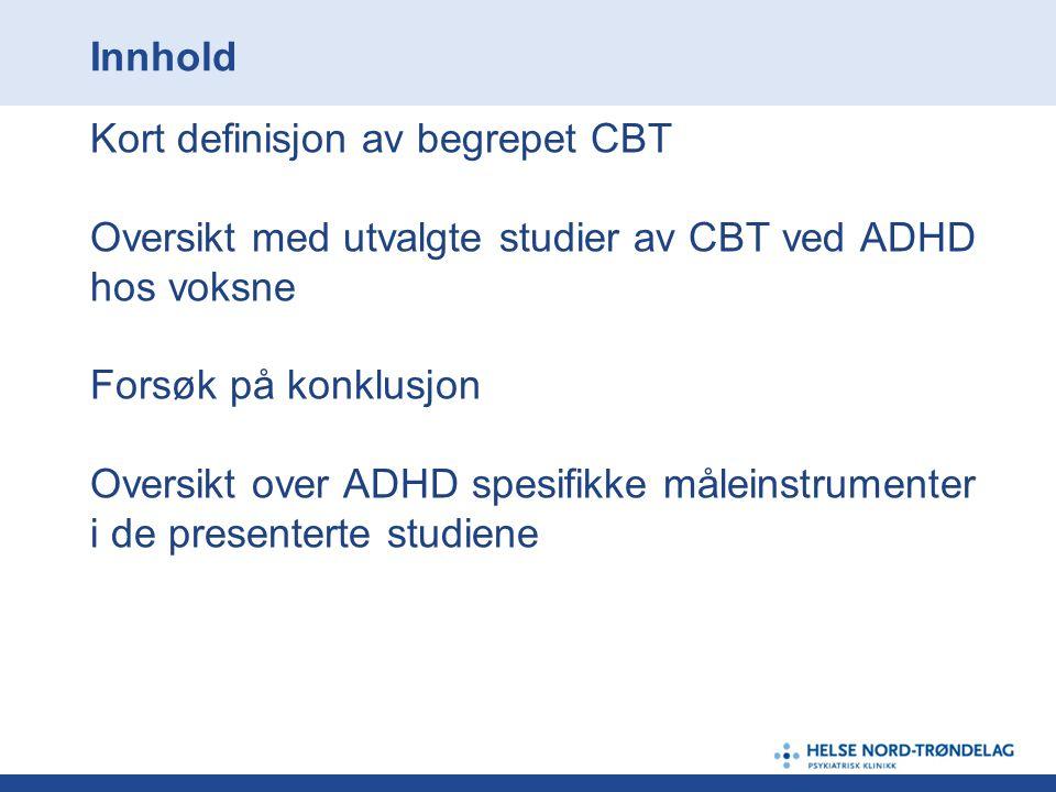 Innhold Kort definisjon av begrepet CBT Oversikt med utvalgte studier av CBT ved ADHD hos voksne Forsøk på konklusjon Oversikt over ADHD spesifikke må