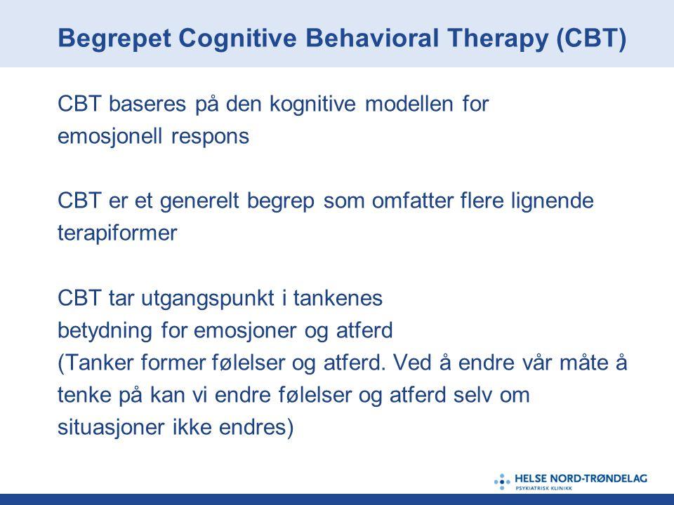Begrepet Cognitive Behavioral Therapy (CBT) CBT baseres på den kognitive modellen for emosjonell respons CBT er et generelt begrep som omfatter flere