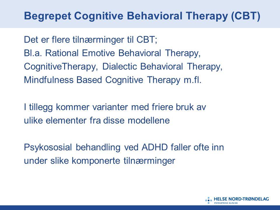 Begrepet Cognitive Behavioral Therapy (CBT) Det er flere tilnærminger til CBT; Bl.a. Rational Emotive Behavioral Therapy, CognitiveTherapy, Dialectic