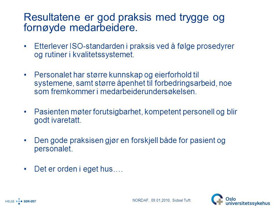 NORDAF, 09.01.2010, Sidsel Tuft Resultatene er god praksis med trygge og fornøyde medarbeidere. •Etterlever ISO-standarden i praksis ved å følge prose