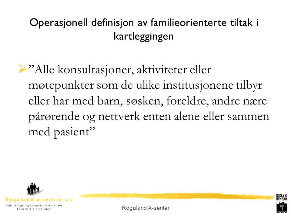 """Rogaland A-senter Operasjonell definisjon av familieorienterte tiltak i kartleggingen  """"Alle konsultasjoner, aktiviteter eller møtepunkter som de uli"""