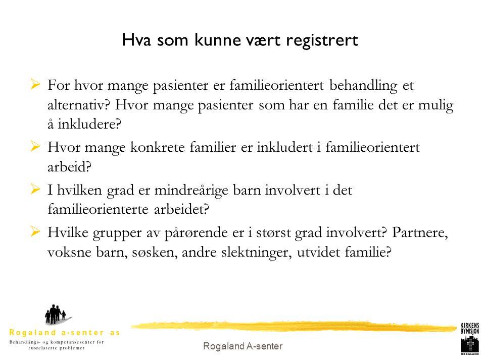 Rogaland A-senter Hva som kunne vært registrert  For hvor mange pasienter er familieorientert behandling et alternativ? Hvor mange pasienter som har