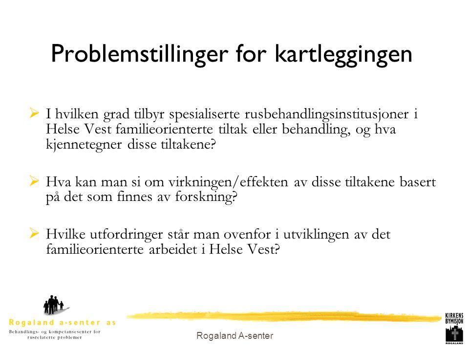 Rogaland A-senter Problemstillinger for kartleggingen  I hvilken grad tilbyr spesialiserte rusbehandlingsinstitusjoner i Helse Vest familieorienterte