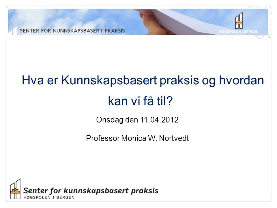 Hva er Kunnskapsbasert praksis og hvordan kan vi få til? Onsdag den 11.04.2012 Professor Monica W. Nortvedt