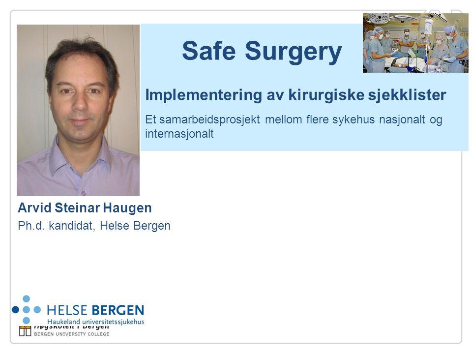 Safe Surgery Implementering av kirurgiske sjekklister Et samarbeidsprosjekt mellom flere sykehus nasjonalt og internasjonalt Arvid Steinar Haugen Ph.