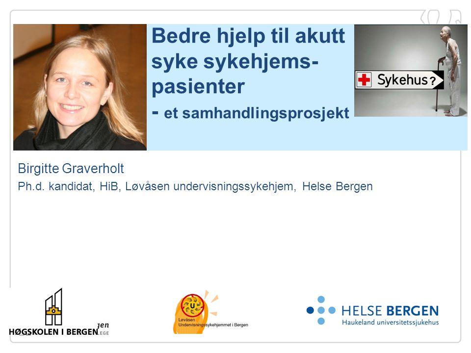 Bedre hjelp til akutt syke sykehjems- pasienter - et samhandlingsprosjekt  Birgitte Graverholt Ph.d. kandidat, HiB, Løvåsen undervisningssykehjem, He